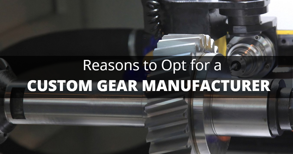Reasons to Opt for a Custom Gear Manufacturer