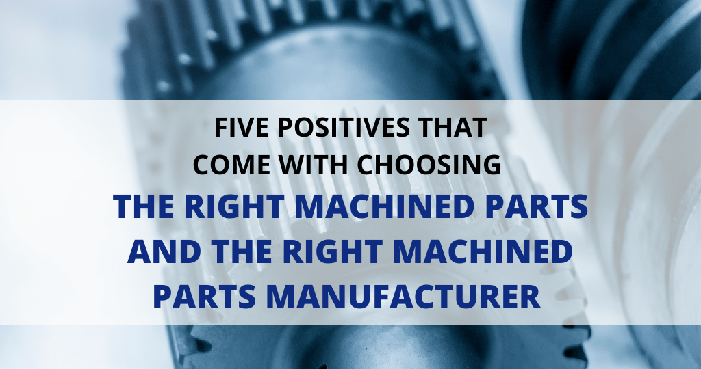 5 positives that come with choosing the right machined parts and the right machined parts manufacturer